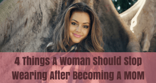 4 Things a woman should stop wearing after becoming a mom
