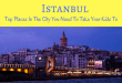 Istanbul – Top Places In The City You Need To Take Your Kids To