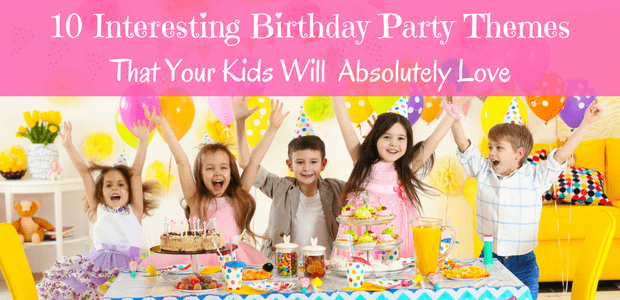 10 Interesting Birthday Party Themes that Your Kids Will  Absolutely Love