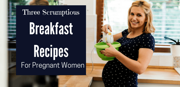 Three Scrumptious Breakfast Recipes For Pregnant Women