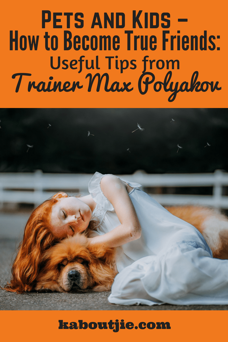 pets and kids how to be true friends useful tips from trainer max polyakov